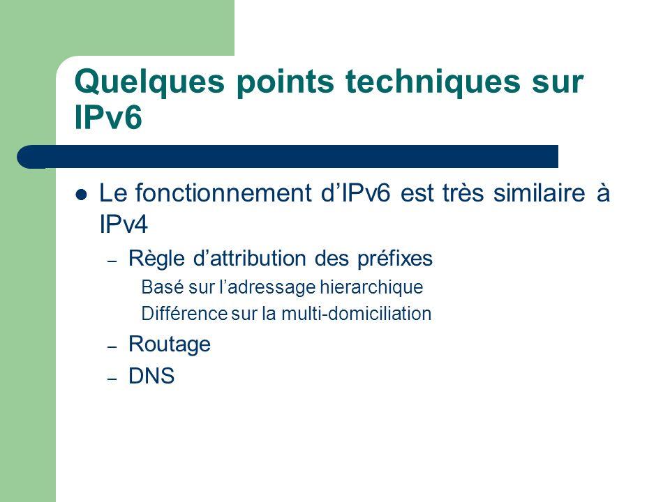 Quelques points techniques sur IPv6 Le fonctionnement dIPv6 est très similaire à IPv4 – Règle dattribution des préfixes Basé sur ladressage hierarchique Différence sur la multi-domiciliation – Routage – DNS