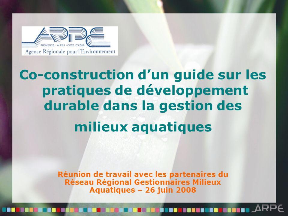 Co-construction dun guide sur les pratiques de développement durable dans la gestion des milieux aquatiques Réunion de travail avec les partenaires du Réseau Régional Gestionnaires Milieux Aquatiques – 26 juin 2008