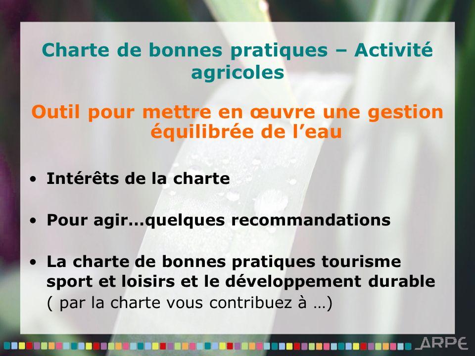 Charte de bonnes pratiques – Activité agricoles Outil pour mettre en œuvre une gestion équilibrée de leau Intérêts de la charte Pour agir…quelques recommandations La charte de bonnes pratiques tourisme sport et loisirs et le développement durable ( par la charte vous contribuez à …)