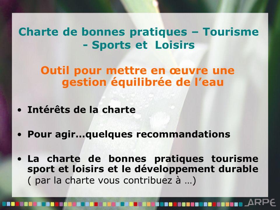 Charte de bonnes pratiques – Tourisme - Sports et Loisirs Outil pour mettre en œuvre une gestion équilibrée de leau Intérêts de la charte Pour agir…quelques recommandations La charte de bonnes pratiques tourisme sport et loisirs et le développement durable ( par la charte vous contribuez à …)