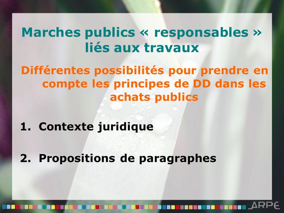 Marches publics « responsables » liés aux travaux Différentes possibilités pour prendre en compte les principes de DD dans les achats publics 1.Contexte juridique 2.Propositions de paragraphes