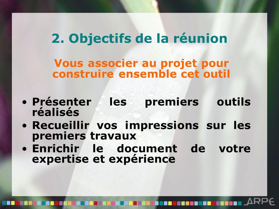 2. Objectifs de la réunion Vous associer au projet pour construire ensemble cet outil Présenter les premiers outils réalisés Recueillir vos impression