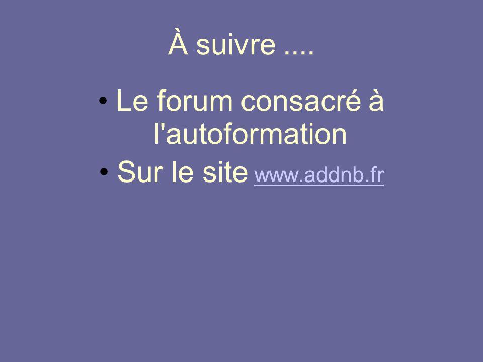 À suivre.... Le forum consacré à l'autoformation Sur le site www.addnb.frwww.addnb.fr