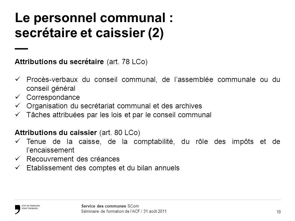 10 Service des communes SCom Séminaire de formation de lACF / 31 août 2011 Le personnel communal : secrétaire et caissier (2) Attributions du secrétaire (art.