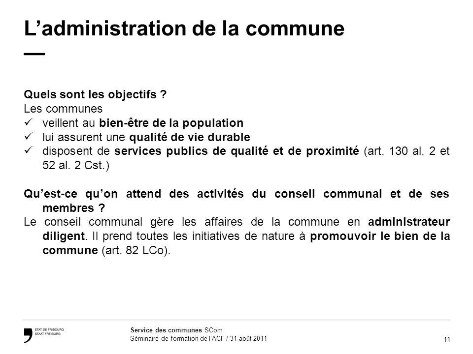 11 Service des communes SCom Séminaire de formation de lACF / 31 août 2011 Ladministration de la commune Quels sont les objectifs ? Les communes veill