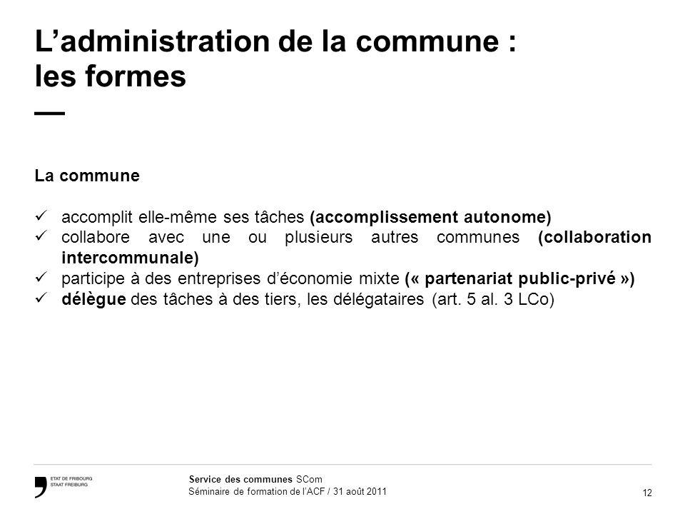 12 Service des communes SCom Séminaire de formation de lACF / 31 août 2011 Ladministration de la commune : les formes La commune accomplit elle-même s
