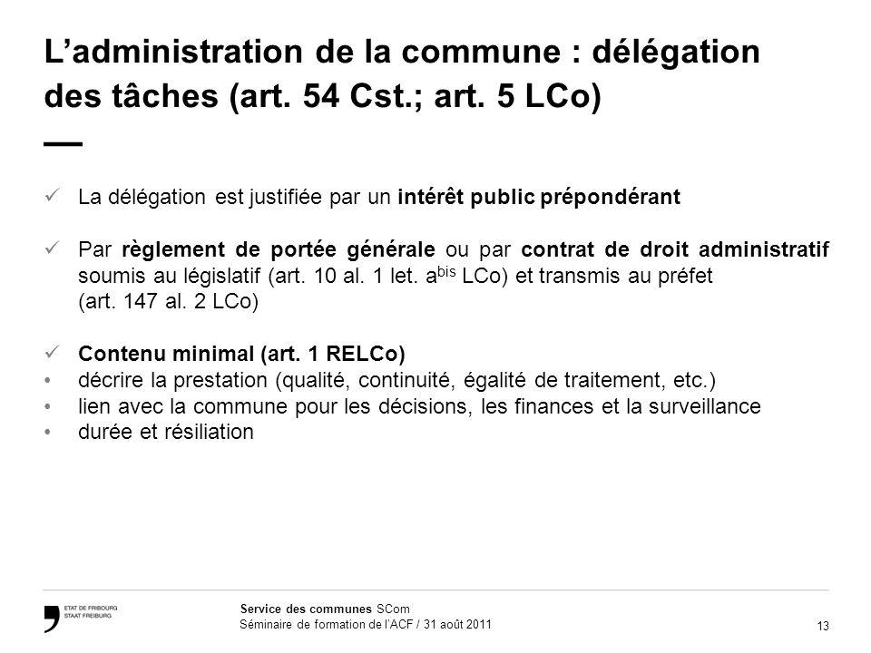 13 Service des communes SCom Séminaire de formation de lACF / 31 août 2011 Ladministration de la commune : délégation des tâches (art. 54 Cst.; art. 5
