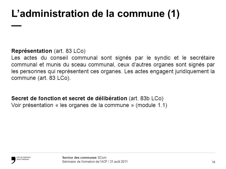 14 Service des communes SCom Séminaire de formation de lACF / 31 août 2011 Ladministration de la commune (1) Représentation (art. 83 LCo) Les actes du
