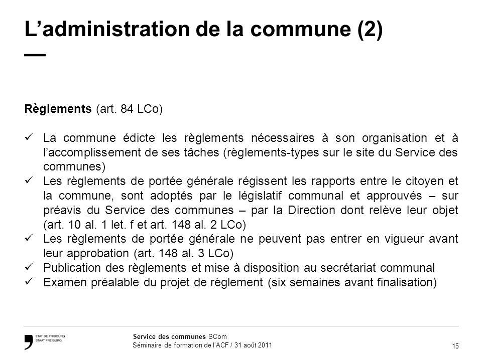 15 Service des communes SCom Séminaire de formation de lACF / 31 août 2011 Ladministration de la commune (2) Règlements (art. 84 LCo) La commune édict