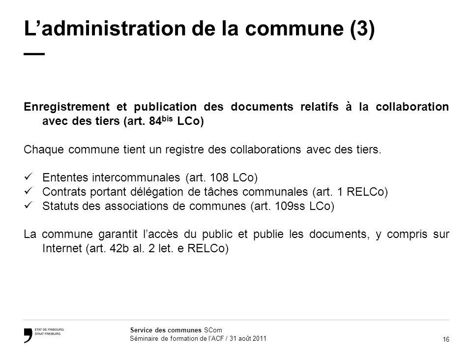 16 Service des communes SCom Séminaire de formation de lACF / 31 août 2011 Ladministration de la commune (3) Enregistrement et publication des documents relatifs à la collaboration avec des tiers (art.
