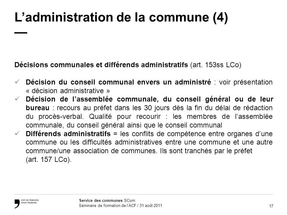 17 Service des communes SCom Séminaire de formation de lACF / 31 août 2011 Ladministration de la commune (4) Décisions communales et différends administratifs (art.