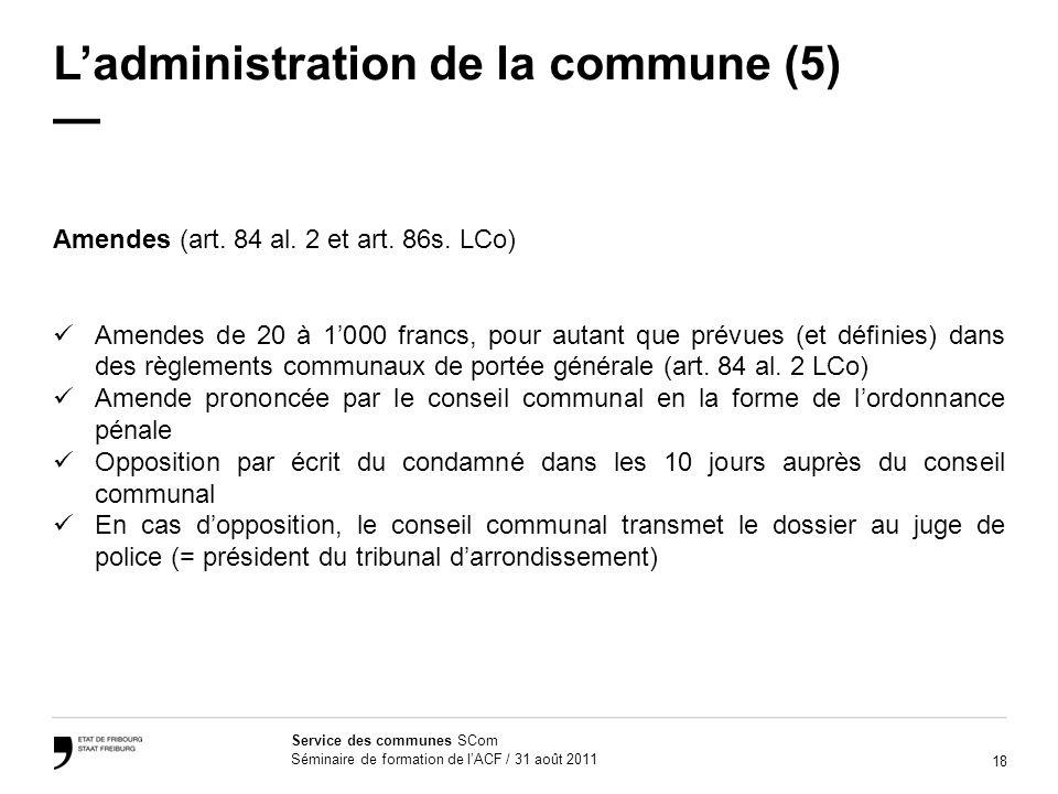 18 Service des communes SCom Séminaire de formation de lACF / 31 août 2011 Ladministration de la commune (5) Amendes (art. 84 al. 2 et art. 86s. LCo)