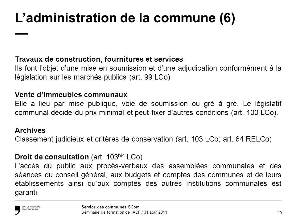 19 Service des communes SCom Séminaire de formation de lACF / 31 août 2011 Ladministration de la commune (6) Travaux de construction, fournitures et s