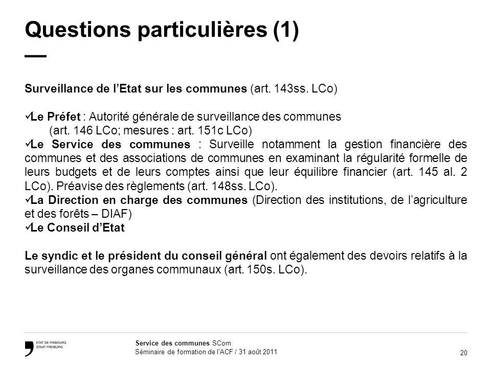 20 Service des communes SCom Séminaire de formation de lACF / 31 août 2011 Questions particulières (1) Surveillance de lEtat sur les communes (art. 14