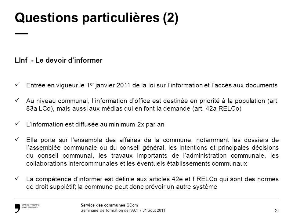 21 Service des communes SCom Séminaire de formation de lACF / 31 août 2011 Questions particulières (2) LInf - Le devoir dinformer Entrée en vigueur le