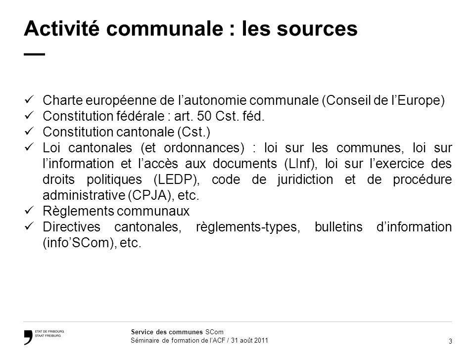 3 Service des communes SCom Séminaire de formation de lACF / 31 août 2011 Activité communale : les sources Charte européenne de lautonomie communale (Conseil de lEurope) Constitution fédérale : art.