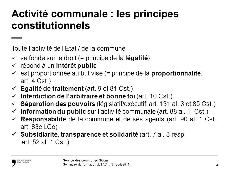4 Service des communes SCom Séminaire de formation de lACF / 31 août 2011 Activité communale : les principes constitutionnels Toute lactivité de lEtat / de la commune se fonde sur le droit (= principe de la légalité) répond à un intérêt public est proportionnée au but visé (= principe de la proportionnalité; art.