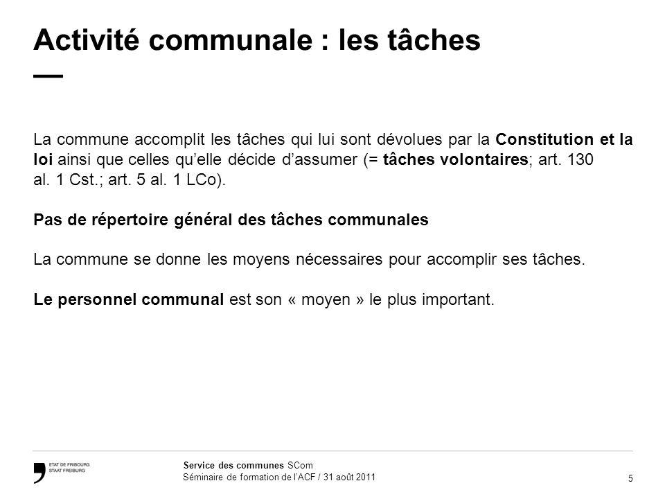 5 Service des communes SCom Séminaire de formation de lACF / 31 août 2011 Activité communale : les tâches La commune accomplit les tâches qui lui sont