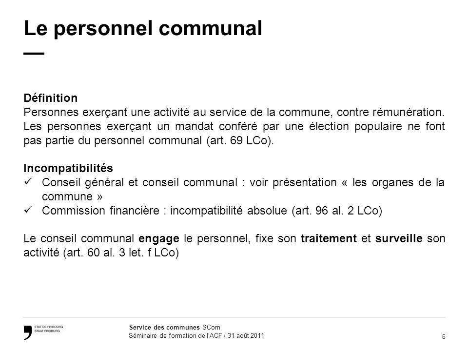 6 Service des communes SCom Séminaire de formation de lACF / 31 août 2011 Le personnel communal Définition Personnes exerçant une activité au service de la commune, contre rémunération.