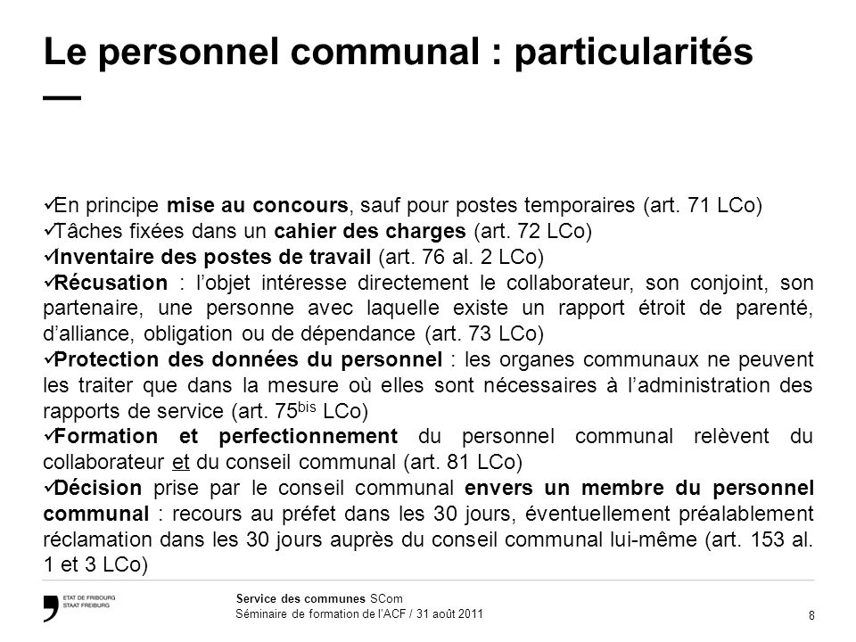 8 Service des communes SCom Séminaire de formation de lACF / 31 août 2011 Le personnel communal : particularités En principe mise au concours, sauf pour postes temporaires (art.