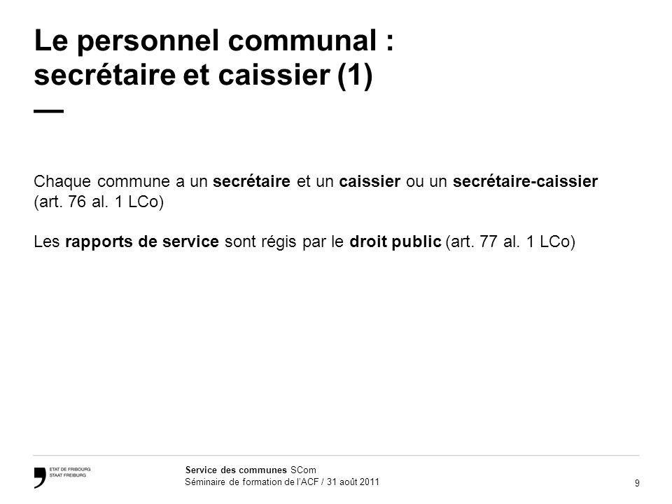 9 Service des communes SCom Séminaire de formation de lACF / 31 août 2011 Le personnel communal : secrétaire et caissier (1) Chaque commune a un secrétaire et un caissier ou un secrétaire-caissier (art.
