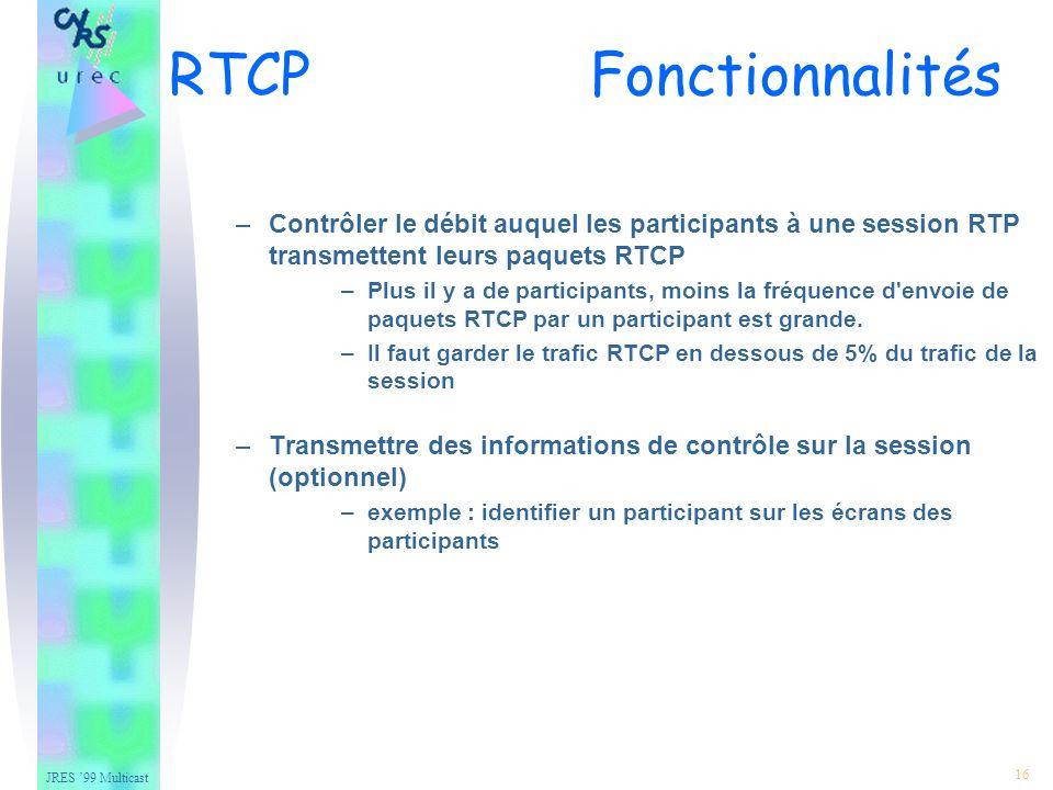 JRES 99 Multicast 16 –Contrôler le débit auquel les participants à une session RTP transmettent leurs paquets RTCP –Plus il y a de participants, moins la fréquence d envoie de paquets RTCP par un participant est grande.