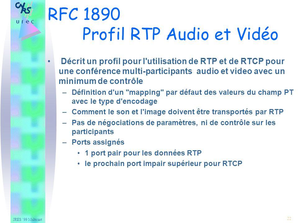 JRES 99 Multicast 22 Décrit un profil pour l utilisation de RTP et de RTCP pour une conférence multi-participants audio et video avec un minimum de contrôle –Définition d un mapping par défaut des valeurs du champ PT avec le type d encodage –Comment le son et l image doivent être transportés par RTP –Pas de négociations de paramètres, ni de contrôle sur les participants –Ports assignés 1 port pair pour les données RTP le prochain port impair supérieur pour RTCP RFC 1890 Profil RTP Audio et Vidéo