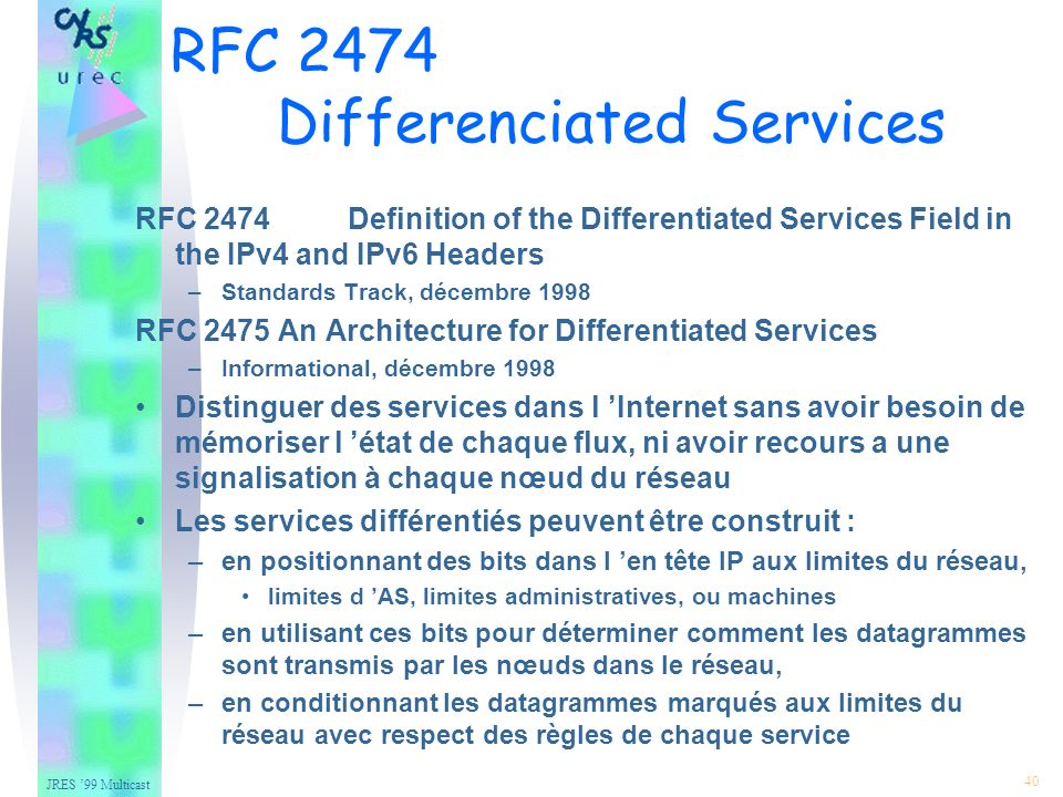 JRES 99 Multicast 40 RFC 2474 Differenciated Services RFC 2474 Definition of the Differentiated Services Field in the IPv4 and IPv6 Headers –Standards