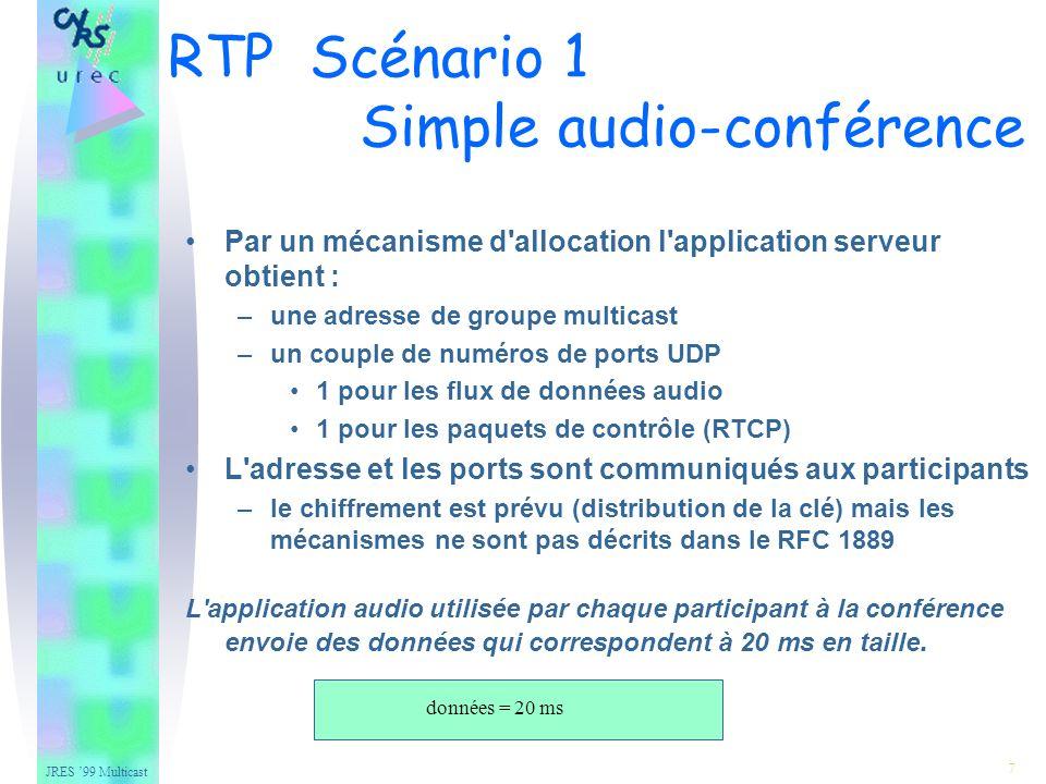 JRES 99 Multicast 7 Par un mécanisme d allocation l application serveur obtient : –une adresse de groupe multicast –un couple de numéros de ports UDP 1 pour les flux de données audio 1 pour les paquets de contrôle (RTCP) L adresse et les ports sont communiqués aux participants –le chiffrement est prévu (distribution de la clé) mais les mécanismes ne sont pas décrits dans le RFC 1889 L application audio utilisée par chaque participant à la conférence envoie des données qui correspondent à 20 ms en taille.