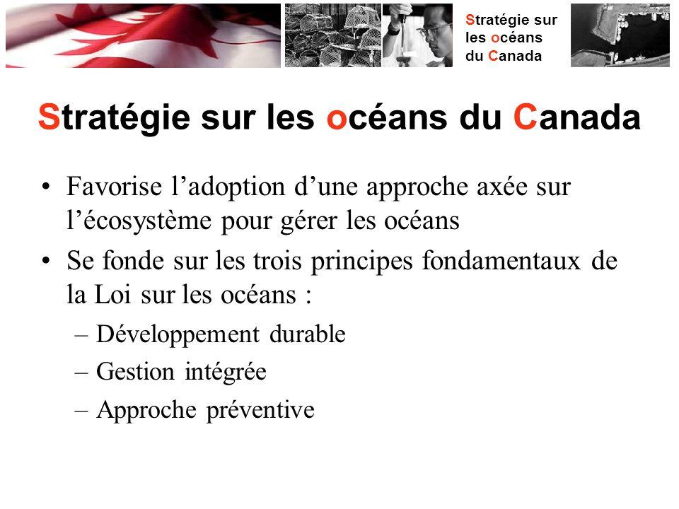 Stratégie sur les océans du Canada Favorise ladoption dune approche axée sur lécosystème pour gérer les océans Se fonde sur les trois principes fondamentaux de la Loi sur les océans : –Développement durable –Gestion intégrée –Approche préventive