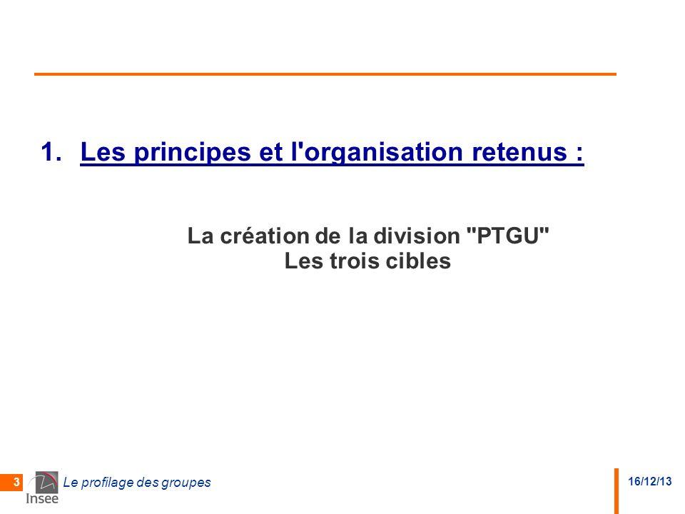 16/12/13 Le profilage des groupes 3 1.Les principes et l organisation retenus : La création de la division PTGU Les trois cibles