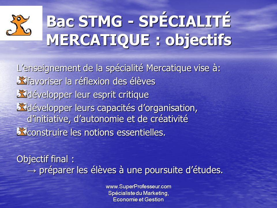 www.SuperProfesseur.com Spécialiste du Marketing, Economie et Gestion Bac STMG - SPÉCIALITÉ MERCATIQUE : objectifs Lenseignement de la spécialité Merc