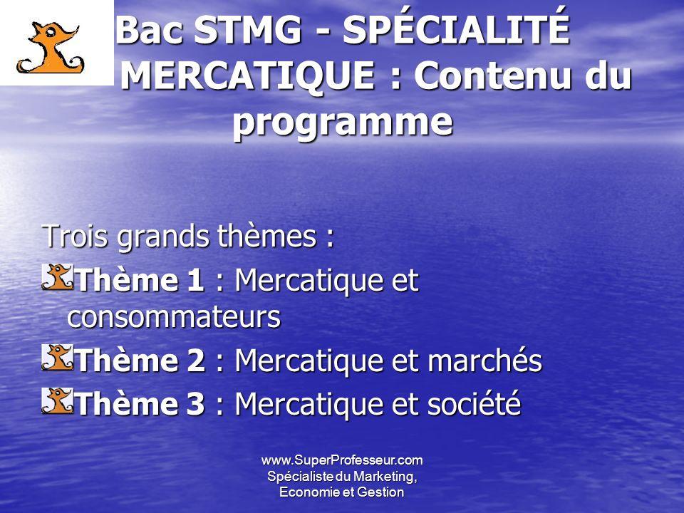 www.SuperProfesseur.com Spécialiste du Marketing, Economie et Gestion Bac STMG - SPÉCIALITÉ MERCATIQUE : Contenu du programme Trois grands thèmes : Th