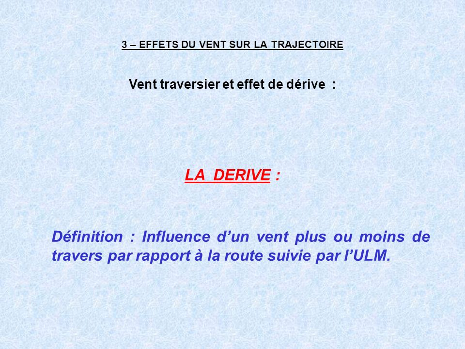 3 – EFFETS DU VENT SUR LA TRAJECTOIRE LA DERIVE : Définition : Influence dun vent plus ou moins de travers par rapport à la route suivie par lULM. Ven