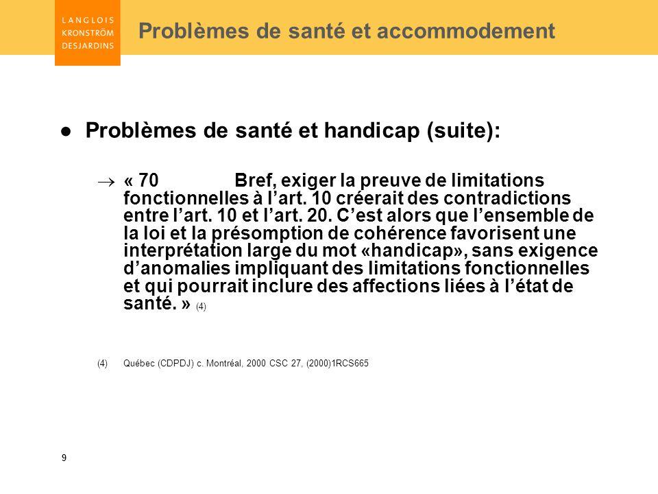 9 Problèmes de santé et accommodement Problèmes de santé et handicap (suite): « 70 Bref, exiger la preuve de limitations fonctionnelles à lart.
