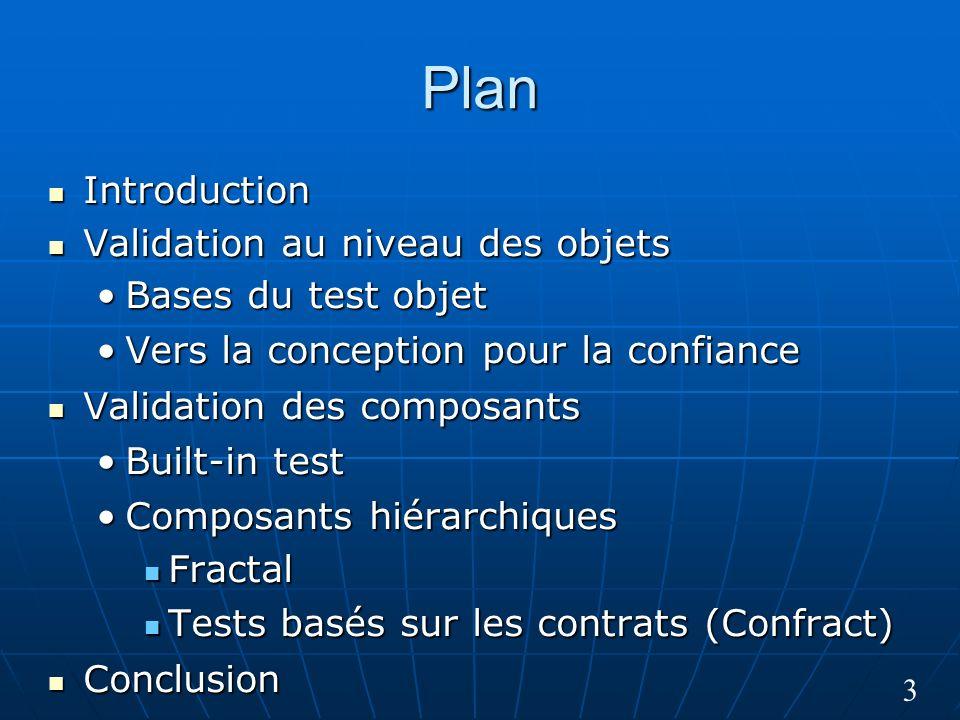 3 Plan Introduction Introduction Validation au niveau des objets Validation au niveau des objets Bases du test objetBases du test objet Vers la conception pour la confianceVers la conception pour la confiance Validation des composants Validation des composants Built-in testBuilt-in test Composants hiérarchiquesComposants hiérarchiques Fractal Fractal Tests basés sur les contrats (Confract) Tests basés sur les contrats (Confract) Conclusion Conclusion
