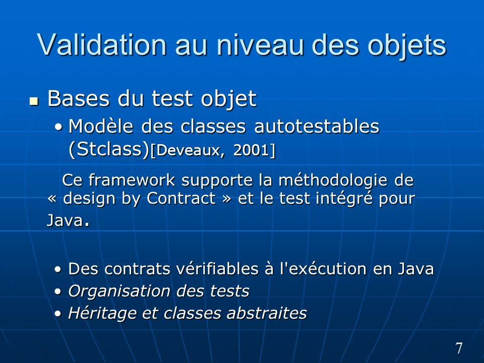 7 Validation au niveau des objets Bases du test objet Bases du test objet Modèle des classes autotestables (Stclass) [Deveaux, 2001]Modèle des classes autotestables (Stclass) [Deveaux, 2001] Ce framework supporte la méthodologie de « design by Contract » et le test intégré pour Java.