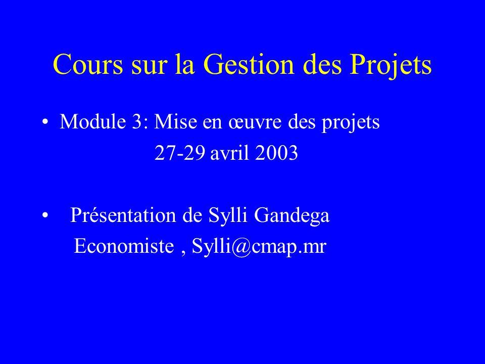 Cours sur la Gestion des Projets Module 3: Mise en œuvre des projets 27-29 avril 2003 Présentation de Sylli Gandega Economiste, Sylli@cmap.mr