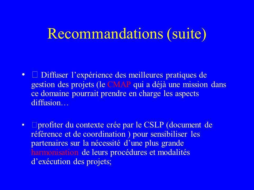 Recommandations (suite)  Diffuser lexpérience des meilleures pratiques de gestion des projets (le CMAP qui a déjà une mission dans ce domaine pourrait prendre en charge les aspects diffusion… profiter du contexte crée par le CSLP (document de référence et de coordination ) pour sensibiliser les partenaires sur la nécessité dune plus grande harmonisation de leurs procédures et modalités dexécution des projets;