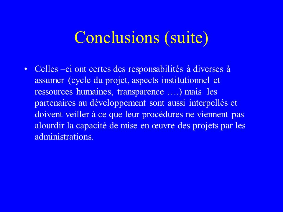 Conclusions (suite) Celles –ci ont certes des responsabilités à diverses à assumer (cycle du projet, aspects institutionnel et ressources humaines, tr