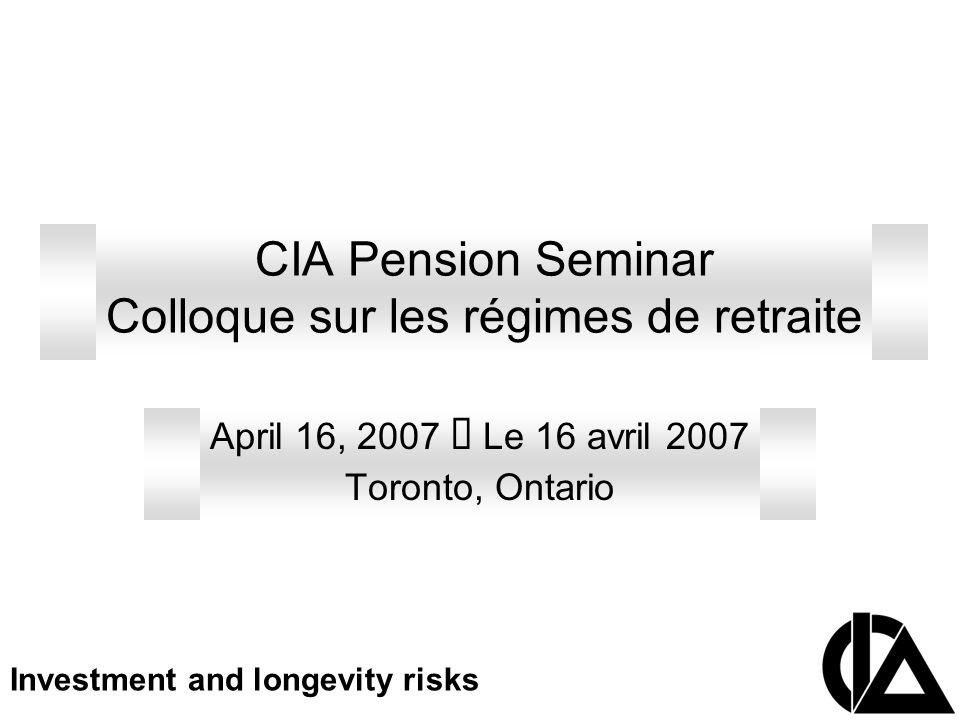 CIA Pension Seminar Colloque sur les régimes de retraite April 16, 2007 Le 16 avril 2007 Toronto, Ontario Investment and longevity risks