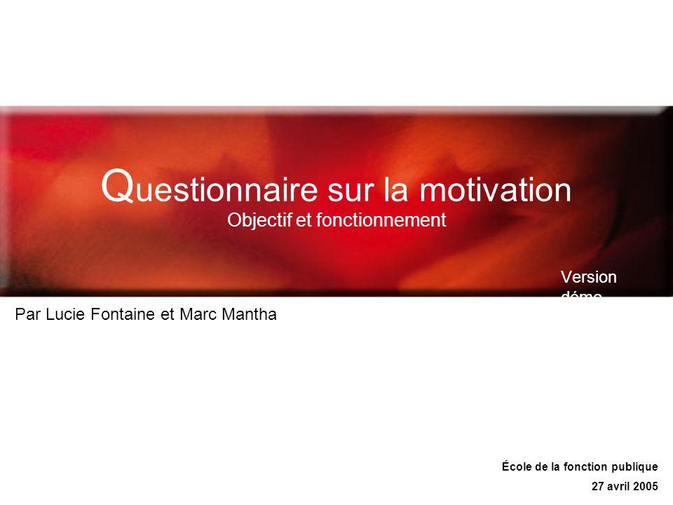 Q uestionnaire sur la motivation Objectif et fonctionnement Version démo Par Lucie Fontaine et Marc Mantha École de la fonction publique 27 avril 2005