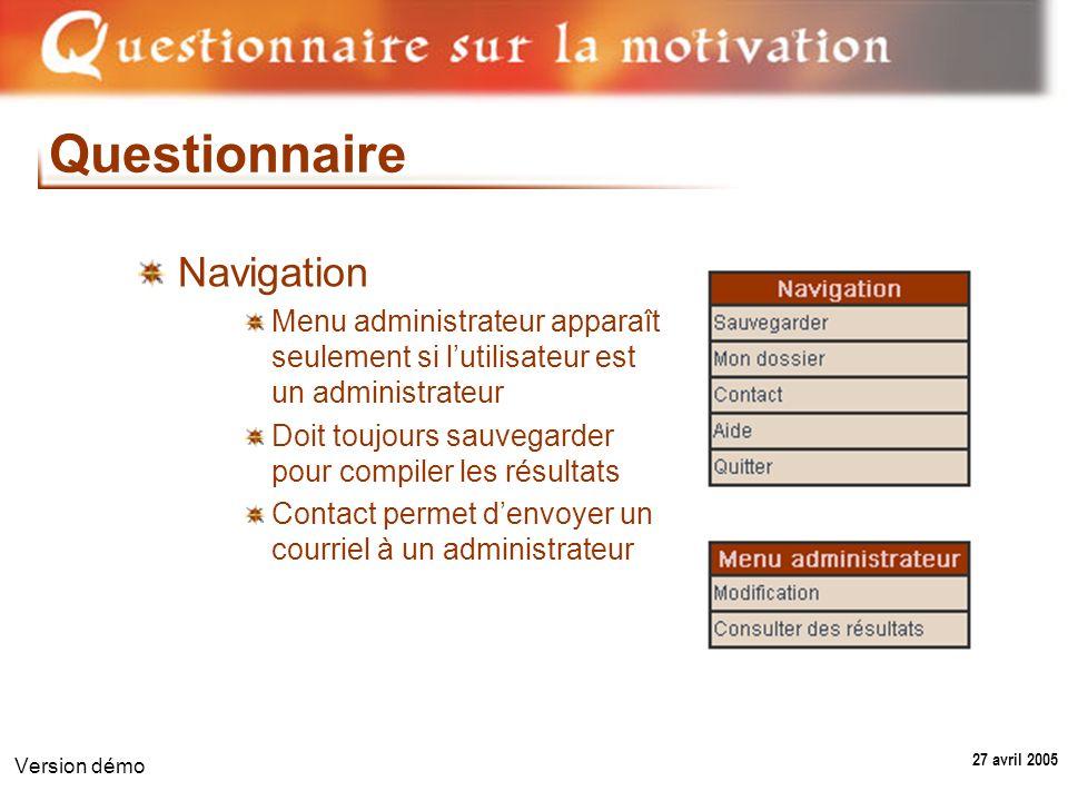 27 avril 2005 Version démo Questionnaire Navigation Menu administrateur apparaît seulement si lutilisateur est un administrateur Doit toujours sauvegarder pour compiler les résultats Contact permet denvoyer un courriel à un administrateur