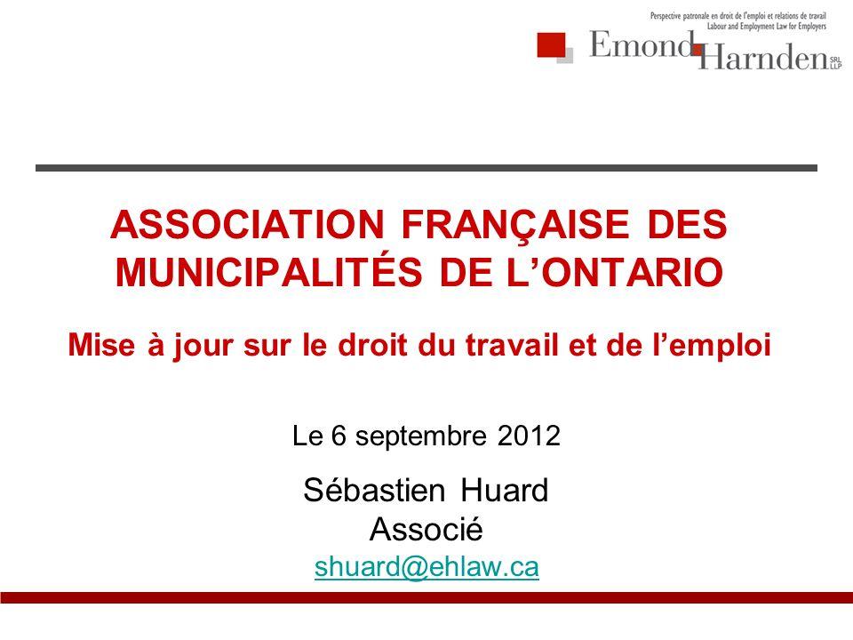 ASSOCIATION FRANÇAISE DES MUNICIPALITÉS DE LONTARIO Mise à jour sur le droit du travail et de lemploi Le 6 septembre 2012 Sébastien Huard Associé shuard@ehlaw.ca
