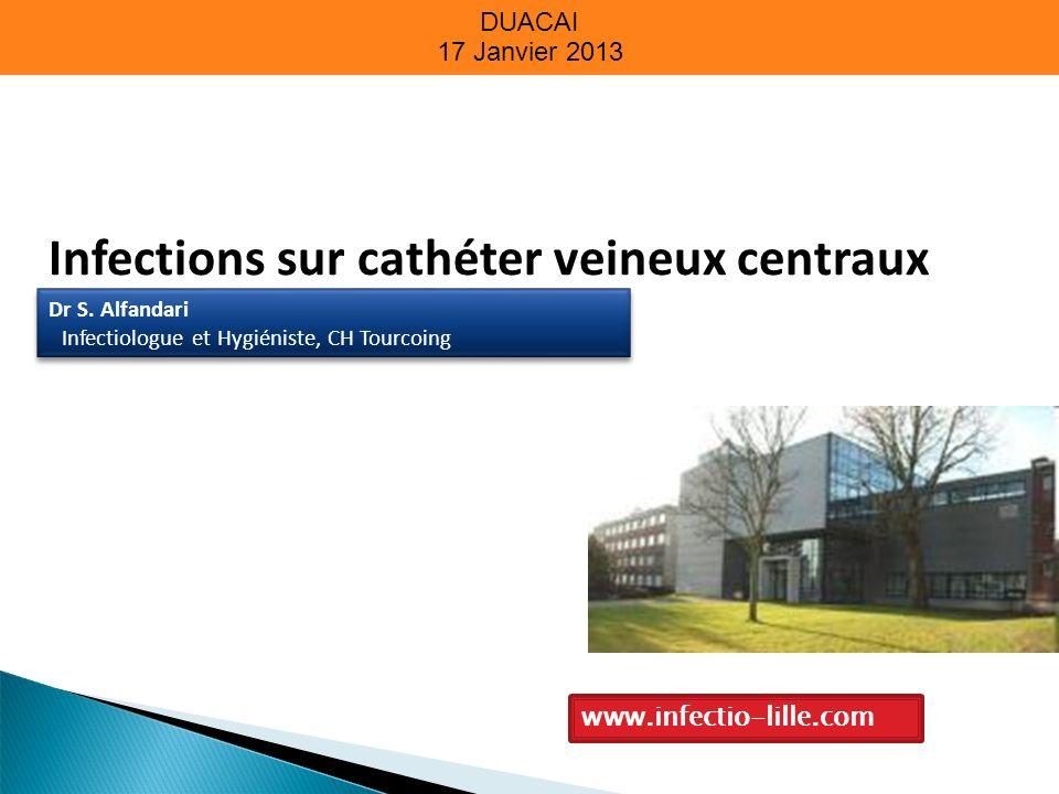 DUACAI 17 Janvier 2013 Infections sur cathéter veineux centraux www.infectio-lille.com Dr S. Alfandari Infectiologue et Hygiéniste, CH Tourcoing Dr S.