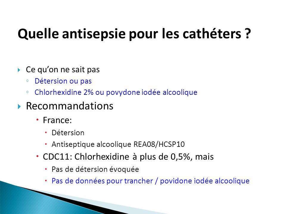 Quelle antisepsie pour les cathéters ? Ce quon ne sait pas Détersion ou pas Chlorhexidine 2% ou povydone iodée alcoolique Recommandations France: Déte