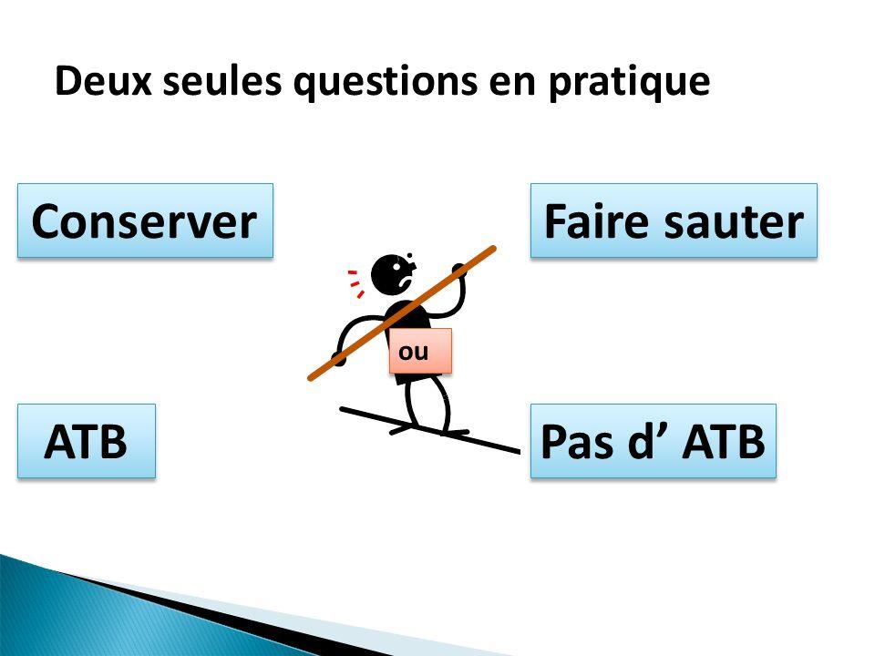 Deux seules questions en pratique Conserver Faire sauter ou ATB Pas d ATB