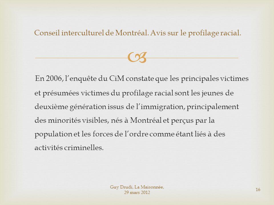 Guy Drudi, La Maisonnée, 29 mars 2012 16 Conseil interculturel de Montréal. Avis sur le profilage racial. En 2006, lenquête du CiM constate que les pr