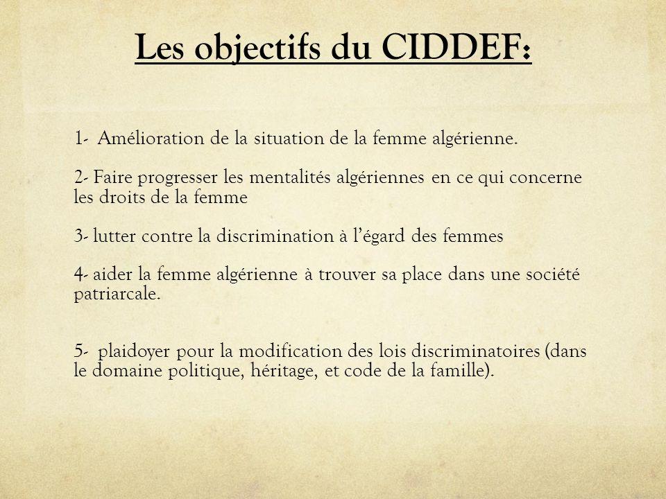 Les objectifs du CIDDEF: 1- Amélioration de la situation de la femme algérienne. 2- Faire progresser les mentalités algériennes en ce qui concerne les