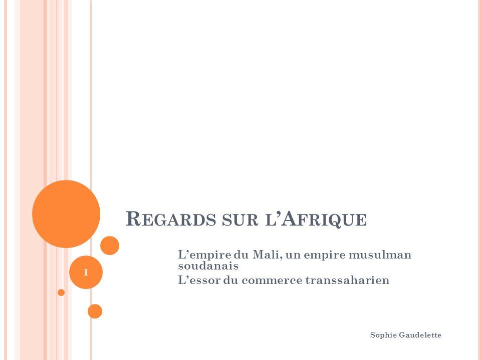 R EGARDS SUR L A FRIQUE Lempire du Mali, un empire musulman soudanais Lessor du commerce transsaharien Sophie Gaudelette 1